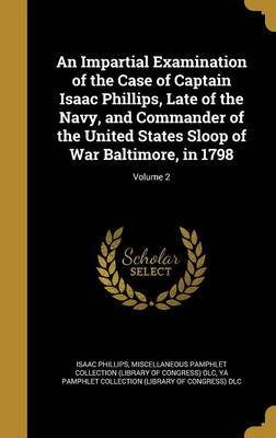 An Impartial Examination of the Case of Captain Isaac Phillips, Late of the Navy, and Commander of the United States Sloop of War Baltimore, in 1798; Volume 2 by Isaac Phillips image