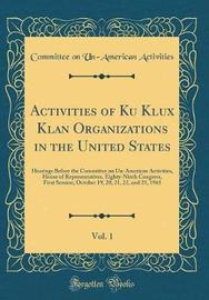 Activities of Ku Klux Klan Organizations in the United States, Vol. 1 by Committee on Un-American Activities