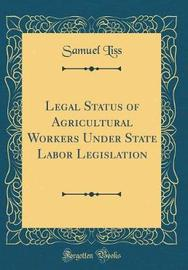 Legal Status of Agricultural Workers Under State Labor Legislation (Classic Reprint) by Samuel Liss