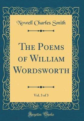 The Poems of William Wordsworth, Vol. 3 of 3 (Classic Reprint) by Nowell Charles Smith