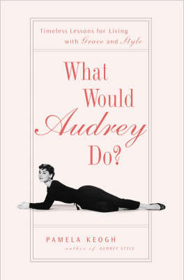 What Would Audrey Do?: Timeless Lessons for Living with Grace and Style by Pamela Clarke Keogh