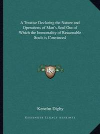 A Treatise Declaring the Nature and Operations of Man's Soul Out of Which the Immortality of Reasonable Souls Is Convinced by Kenelm Digby, Sir