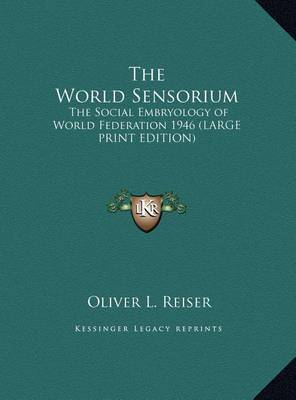 The World Sensorium: The Social Embryology of World Federation 1946 (Large Print Edition) by Oliver L Reiser