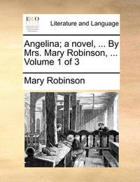Angelina; A Novel, ... by Mrs. Mary Robinson, ... Volume 1 of 3 by Mary Robinson