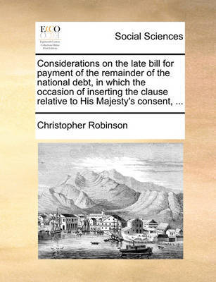 Considerations on the Late Bill for Payment of the Remainder of the National Debt, in Which the Occasion of Inserting the Clause Relative to His Majesty's Consent, ... by Christopher Robinson image