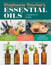 Stephanie Tourles's Essential Oils: A Beginner's Guide by Stephanie L Tourles