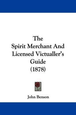 The Spirit Merchant and Licensed Victualler's Guide (1878) by John Benson