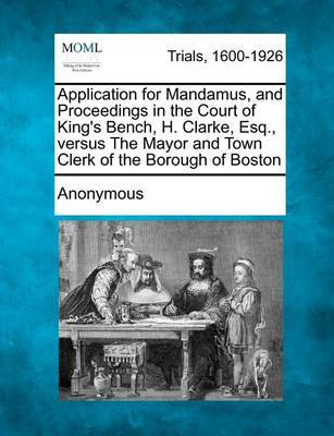 Application for Mandamus, and Proceedings in the Court of King's Bench, H. Clarke, Esq., Versus the Mayor and Town Clerk of the Borough of Boston by * Anonymous