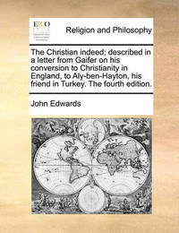 The Christian Indeed; Described in a Letter from Gaifer on His Conversion to Christianity in England, to Aly-Ben-Hayton, His Friend in Turkey. the Fourth Edition. by John Edwards