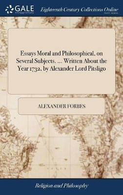 Essays Moral and Philosophical, on Several Subjects. ... Written about the Year 1732, by Alexander Lord Pitsligo by Alexander Forbes