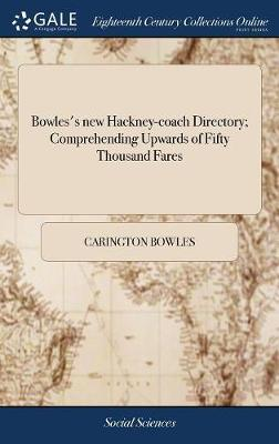 Bowles's New Hackney-Coach Directory; Comprehending Upwards of Fifty Thousand Fares by Carington Bowles