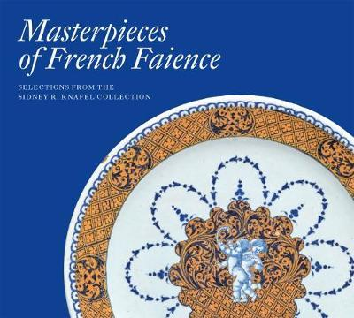 Masterpieces of French Faience: Selections from the Sidney R. Knafel Collection by Charlotte Vignon