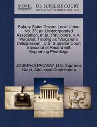 "Bakery Sales Drivers Local Union No. 33, an Unincorporated Association, et al., Petitioners, V. A. Wagshal, Trading as ""Wagshal's Delicatessen.' U.S. Supreme Court Transcript of Record with Supporting Pleadings by Joseph A Padway"