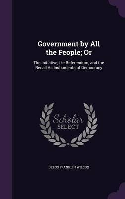Government by All the People; Or by Delos Franklin Wilcox