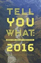 Tell You What: Great New Zealand Nonfiction 2016 by Susanna Andrew