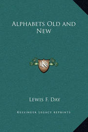 Alphabets Old and New by Lewis F.Day