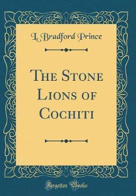 The Stone Lions of Cochiti (Classic Reprint) by L. Bradford Prince