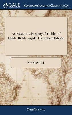 An Essay on a Registry, for Titles of Lands. by Mr. Asgill. the Fourth Edition by John Asgill