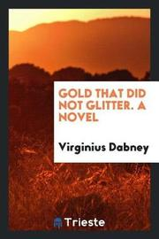 Gold That Did Not Glitter. a Novel by Virginius Dabney image