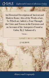 An Historical Description of Ancient and Modern Rome; Also of the Works of Art, to Which Are Added, a Tour Through the Cities and Towns in the Environs and an Account of the Antiquities Found at Gabia. by J. Salmon of 2; Volume 1 by J Salmon image