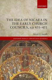 The Idea of Nicaea in the Early Church Councils, AD 431-451 by Mark S Smith