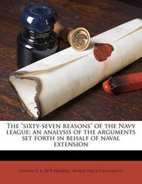 """The """"Sixty-Seven Reasons"""" of the Navy League; An Analysis of the Arguments Set Forth in Behalf of Naval Extension by Edward B B 1878 Krehbiel"""