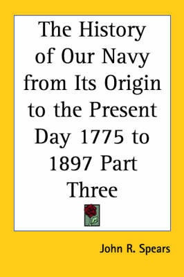 The History of Our Navy from Its Origin to the Present Day 1775 to 1897 Part Three by John R Spears