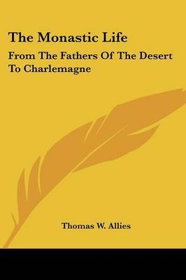 The Monastic Life: From the Fathers of the Desert to Charlemagne by Thomas W. Allies