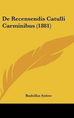 de Recensendis Catulli Carminibus (1881) by Rudolfus Sydow