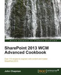 SharePoint 2013 WCM Advanced Cookbook by John Chapman