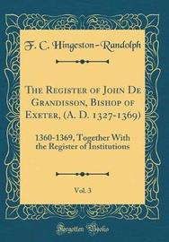The Register of John de Grandisson, Bishop of Exeter (A. D. 1327-1369), Vol. 3 by F C Hingeston-Randolph