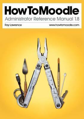 HowToMoodle Administrator Reference Manual 1.8 by Ray Lawrence