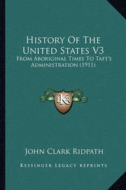History of the United States V3 History of the United States V3: From Aboriginal Times to Taft's Administration (1911) from Aboriginal Times to Taft's Administration (1911) by John Clark Ridpath