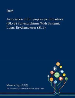 Association of B Lymphocyte Stimulator (Blys) Polymorphisms with Systemic Lupus Erythematosus (Sle) by Man-Wai Ng
