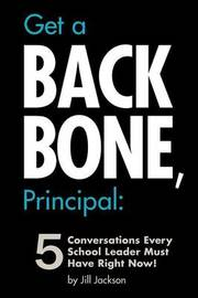 Get a Backbone, Principal: 5 Conversations Every School Leader Must Have Right Now! by Jill Jackson