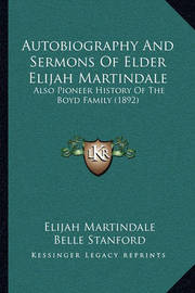 Autobiography and Sermons of Elder Elijah Martindale: Also Pioneer History of the Boyd Family (1892) by Belle Stanford