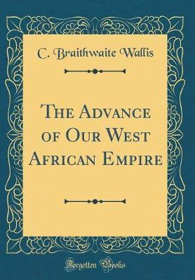 The Advance of Our West African Empire (Classic Reprint) by C Braithwaite Wallis
