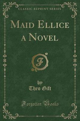 Maid Ellice a Novel (Classic Reprint) by Theo Gift