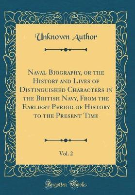 Naval Biography, or the History and Lives of Distinguished Characters in the British Navy, from the Earliest Period of History to the Present Time, Vol. 2 (Classic Reprint) by Unknown Author