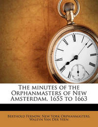 The Minutes of the Orphanmasters of New Amsterdam, 1655 to 1663 Volume 1 by New York Orphanmasters