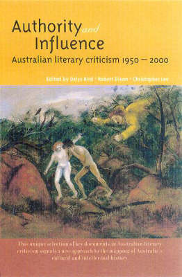 Authority & Influence: Australian Literary Criticism 1950-2000 by Bird Delys Et Al