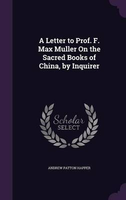 A Letter to Prof. F. Max Muller on the Sacred Books of China, by Inquirer by Andrew Patton Happer image