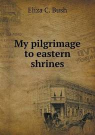 My Pilgrimage to Eastern Shrines by Eliza C Bush