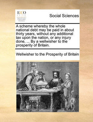 A Scheme Whereby the Whole National Debt May Be Paid in about Thirty Years, Without Any Additional Tax Upon the Nation, or Any Injury Done, ... by a Wellwisher to the Prosperity of Britain. by Wellwisher to the Prosperity of Britain