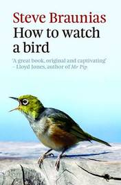 How To Watch A Bird (2Nd Ed) by Steve Braunias