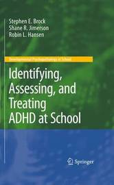 Identifying, Assessing, and Treating ADHD at School by Stephen E Brock
