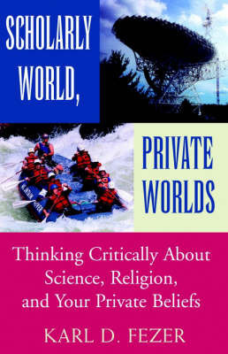 Scholarly World, Private Worlds: Thinking Critically about Science, Religion, and Your Private Beliefs by Karl Dietrich Fezer