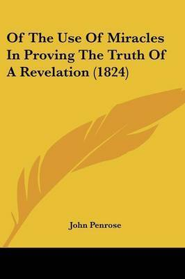 Of The Use Of Miracles In Proving The Truth Of A Revelation (1824) by John Penrose