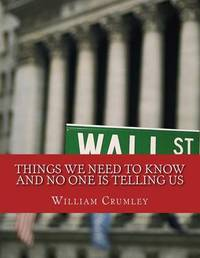 Things We Need to Know: And Have Not Been Told by William J Crumley