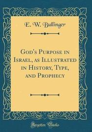God's Purpose in Israel, as Illustrated in History, Type, and Prophecy (Classic Reprint) by E.W. Bullinger